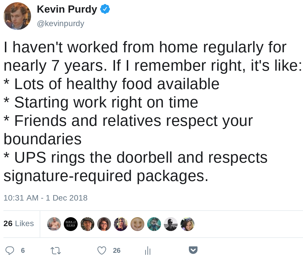 I haven't worked from home regularly for nearly 7 years. If I remember right, it's like: * Lots of healthy food available * Starting work right on time * Friends and relatives respect your boundaries * UPS rings the doorbell and respects signature-required packages.