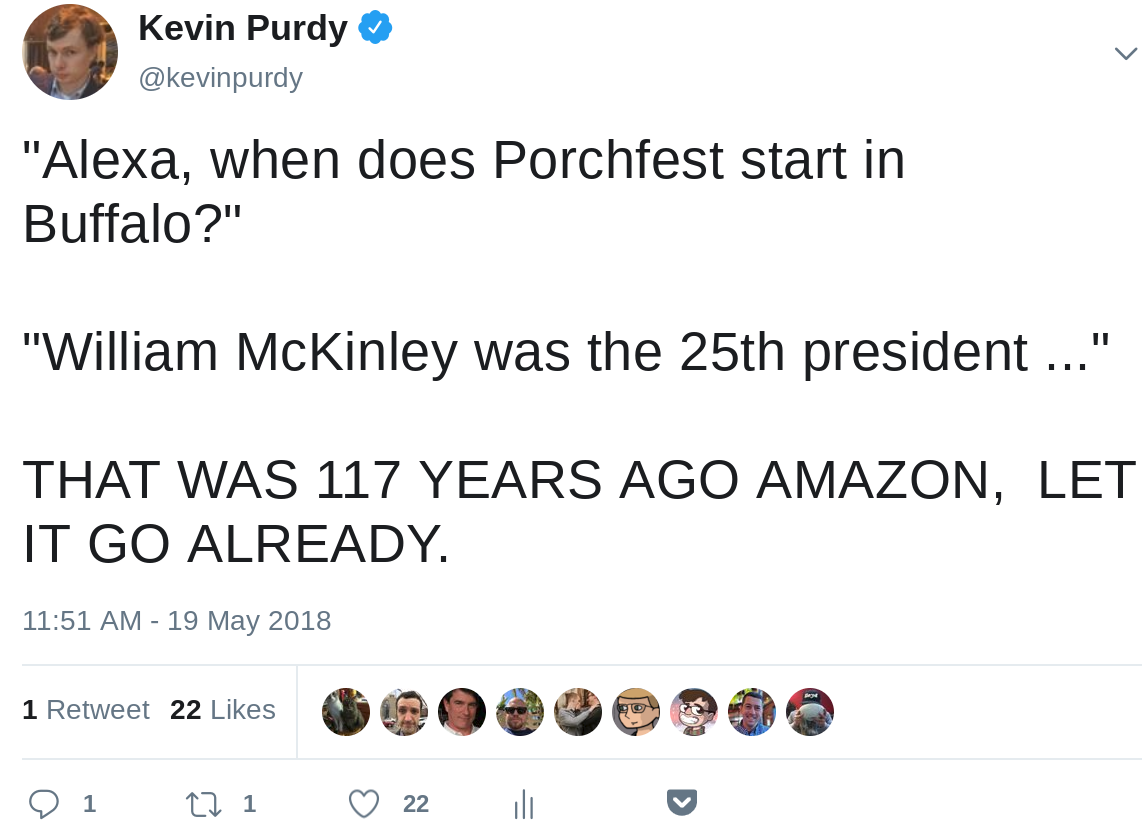 """Alexa, when does Porchfest start in Buffalo?"" ""William McKinley was the 25th president ..."" THAT WAS 117 YEARS AGO AMAZON,  LET IT GO ALREADY."